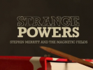 EVENT: STRANGE POWERS: Stephin Merritt and the Magnetic Fields